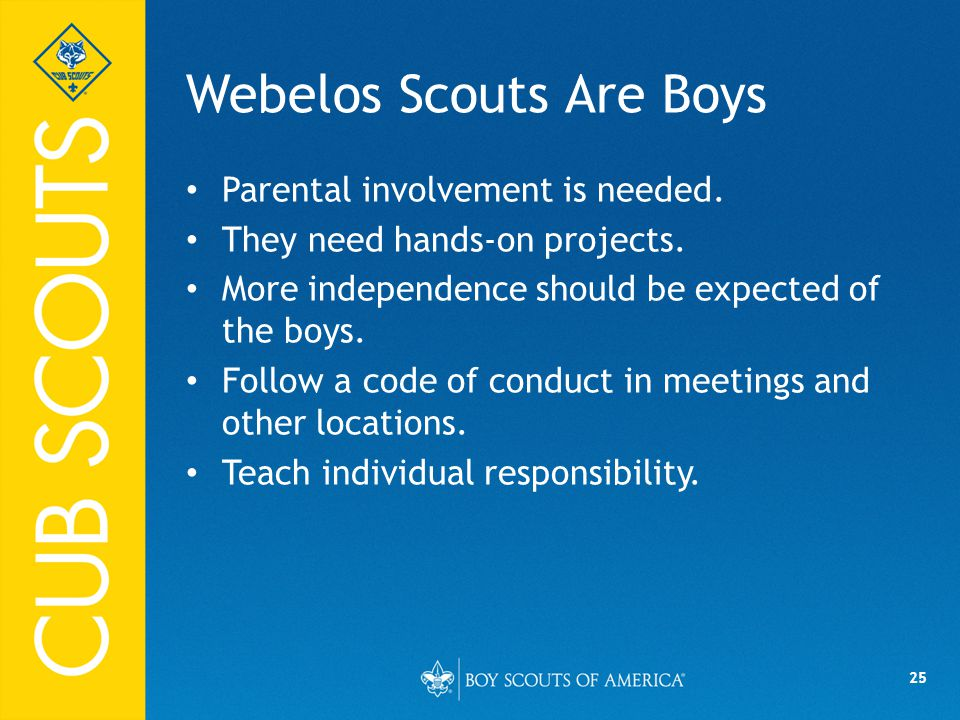 25 Webelos Scouts Are Boys Parental involvement is needed.