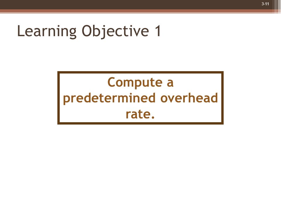 3-11 Learning Objective 1 Compute a predetermined overhead rate.