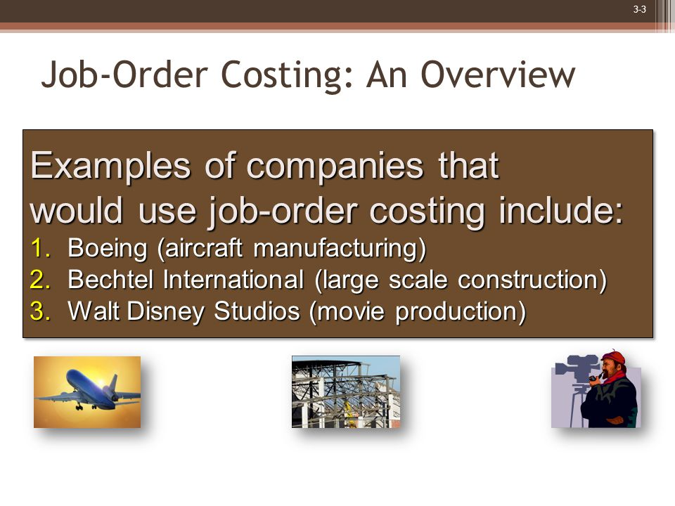 3-3 Job-Order Costing: An Overview Examples of companies that would use job-order costing include: 1.Boeing (aircraft manufacturing) 2.Bechtel International (large scale construction) 3.Walt Disney Studios (movie production) Examples of companies that would use job-order costing include: 1.Boeing (aircraft manufacturing) 2.Bechtel International (large scale construction) 3.Walt Disney Studios (movie production)