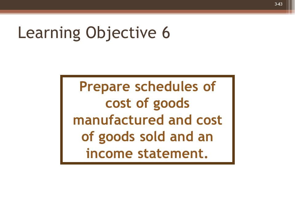 3-43 Learning Objective 6 Prepare schedules of cost of goods manufactured and cost of goods sold and an income statement.