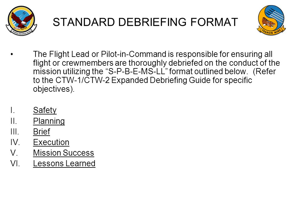 STANDARD DEBRIEFING FORMAT The Flight Lead or Pilot-in-Command is responsible for ensuring all flight or crewmembers are thoroughly debriefed on the c