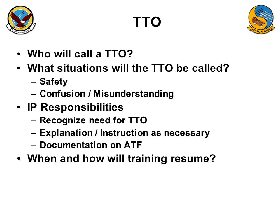 TTO Who will call a TTO? What situations will the TTO be called? –Safety –Confusion / Misunderstanding IP Responsibilities –Recognize need for TTO –Ex