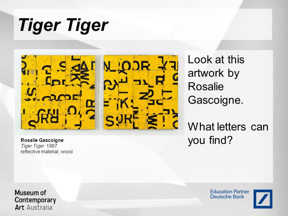 Tiger Look at this artwork by Rosalie Gascoigne. What letters can you find? Rosalie Gascoigne Tiger Tiger 1987 reflective material, wood