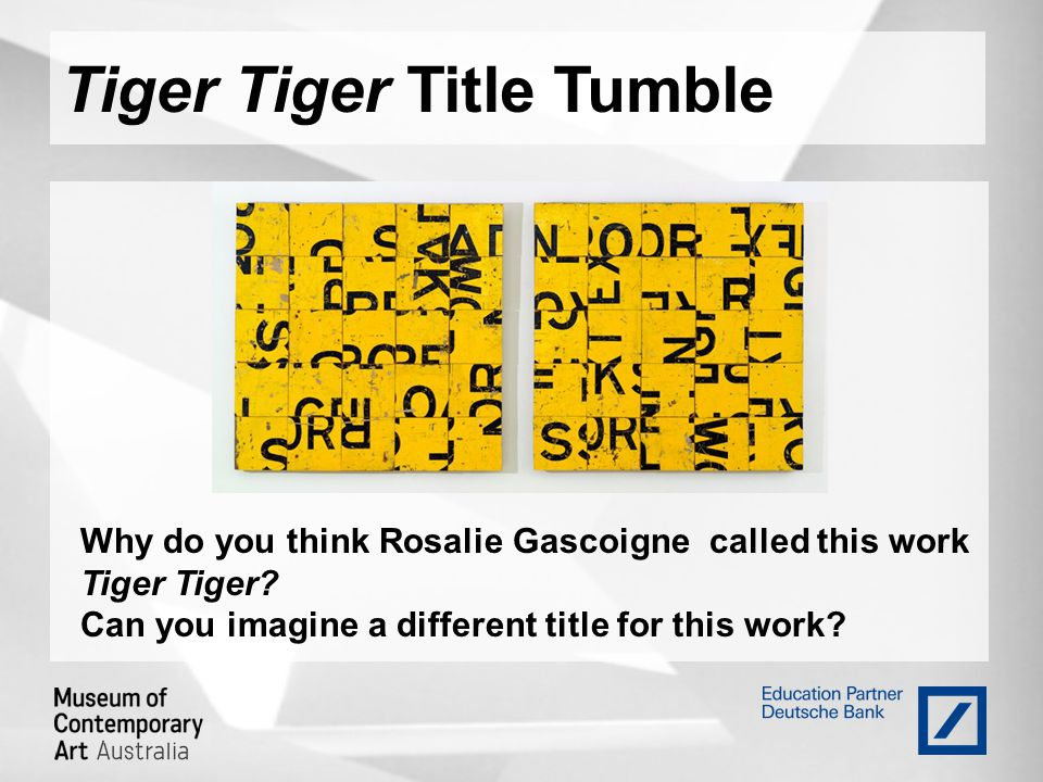 Tiger Tiger Title Tumble Why do you think Rosalie Gascoigne called this work Tiger Tiger.