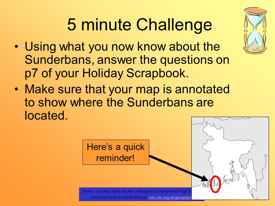 Thanks to Sarah Todd and her colleagues at Stanchester High School, Somerset made available through www.sln.org.uk/geographywww.sln.org.uk/geography 5 minute Challenge Using what you now know about the Sunderbans, answer the questions on p7 of your Holiday Scrapbook.