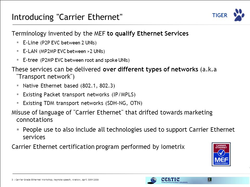 TIGER 3 | Carrier Grade Ethernet Workshop, keynote speech, Krakow, April 30th 2008 Introducing Carrier Ethernet Terminology invented by the MEF to qualify Ethernet Services  E-Line (P2P EVC between 2 UNIs)  E-LAN (MP2MP EVC between >2 UNIs)  E-tree (P2MP EVC between root and spoke UNIs) These services can be delivered over different types of networks (a.k.a Transport network )  Native Ethernet based (802.1, 802.3)  Existing Packet transport networks (IP/MPLS)  Existing TDM transport networks (SDH-NG, OTN) Misuse of language of Carrier Ethernet that drifted towards marketing connotations  People use to also include all technologies used to support Carrier Ethernet services Carrier Ethernet certification program performed by Iometrix