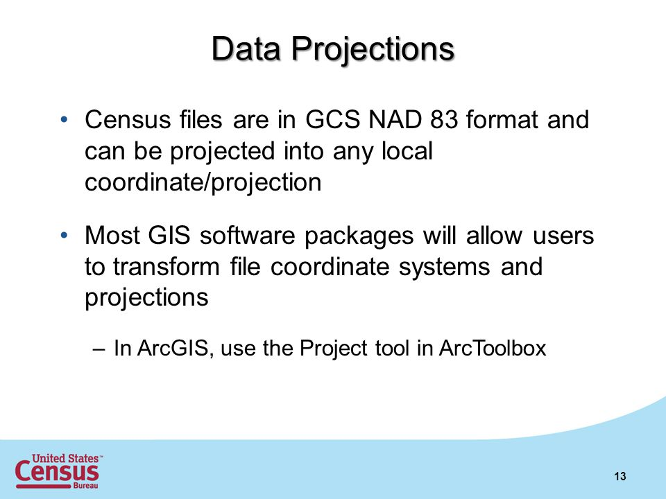 13 Census files are in GCS NAD 83 format and can be projected into any local coordinate/projection Most GIS software packages will allow users to transform file coordinate systems and projections –In ArcGIS, use the Project tool in ArcToolbox Data Projections