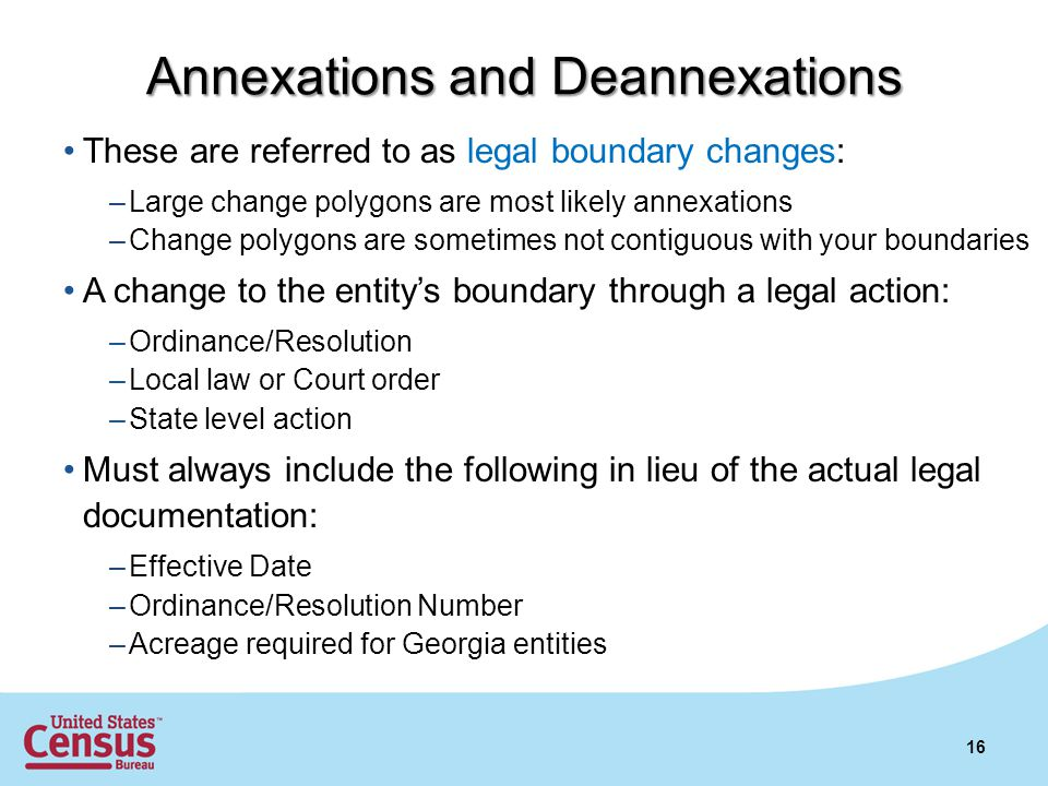 These are referred to as legal boundary changes: –Large change polygons are most likely annexations –Change polygons are sometimes not contiguous with your boundaries A change to the entity's boundary through a legal action: –Ordinance/Resolution –Local law or Court order –State level action Must always include the following in lieu of the actual legal documentation: –Effective Date –Ordinance/Resolution Number –Acreage required for Georgia entities 16 Annexations and Deannexations