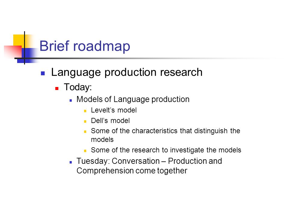 Brief roadmap Language production research Today: Models of Language production Levelt's model Dell's model Some of the characteristics that distinguish the models Some of the research to investigate the models Tuesday: Conversation – Production and Comprehension come together