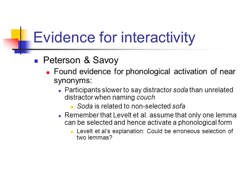 Peterson & Savoy Found evidence for phonological activation of near synonyms: Participants slower to say distractor soda than unrelated distractor when naming couch Soda is related to non-selected sofa Remember that Levelt et al.