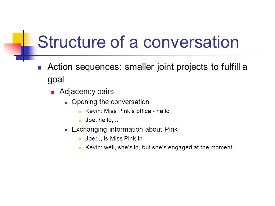 Structure of a conversation Action sequences: smaller joint projects to fulfill a goal Adjacency pairs Opening the conversation Kevin: Miss Pink's office - hello Joe: hello,..