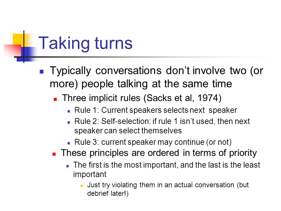 Taking turns Typically conversations don't involve two (or more) people talking at the same time Three implicit rules (Sacks et al, 1974) Rule 1: Current speakers selects next speaker Rule 2: Self-selection: if rule 1 isn't used, then next speaker can select themselves Rule 3: current speaker may continue (or not) These principles are ordered in terms of priority The first is the most important, and the last is the least important Just try violating them in an actual conversation (but debrief later!)