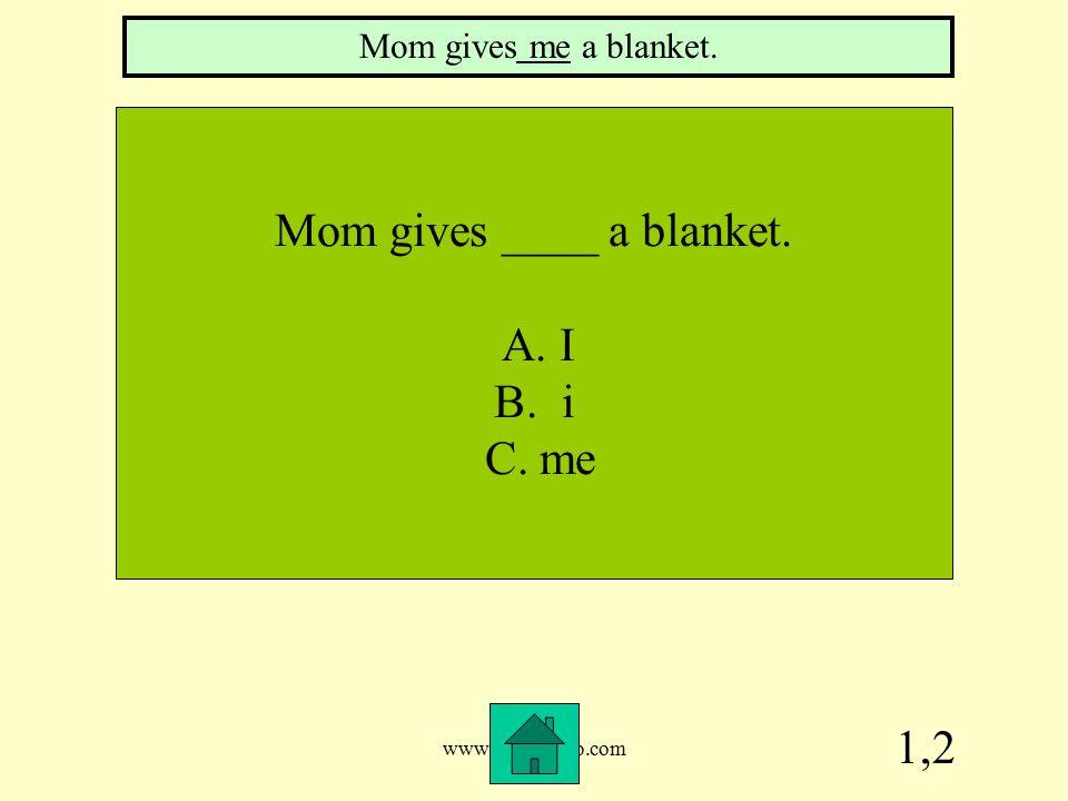 www.mrsziruolo.com 1,2 Mom gives ____ a blanket. A. I B. i C. me Mom gives me a blanket.