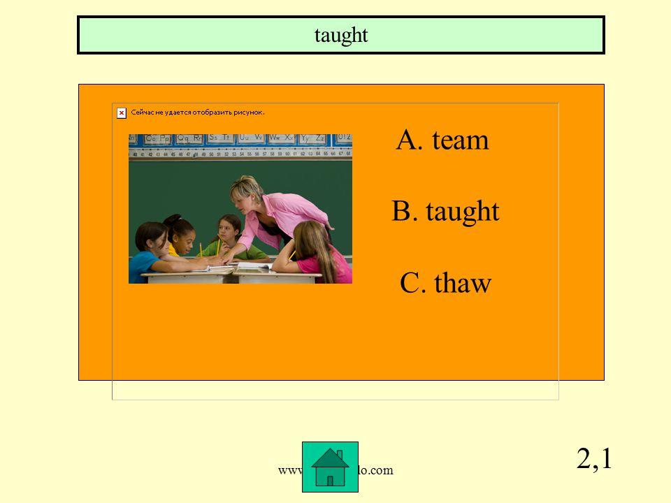 www.mrsziruolo.com 2,1 A. team B. taught C. thaw taught