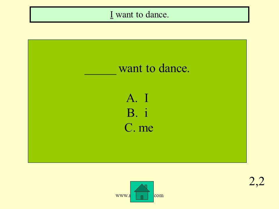 www.mrsziruolo.com 2,2 _____ want to dance. A. I B. i C. me I want to dance.