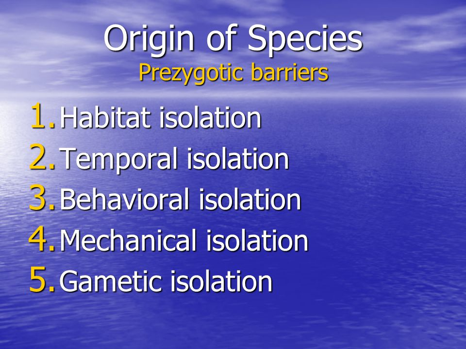 Origin of Species Prezygotic barriers 1. Habitat isolation 2. Temporal isolation 3. Behavioral isolation 4. Mechanical isolation 5. Gametic isolation