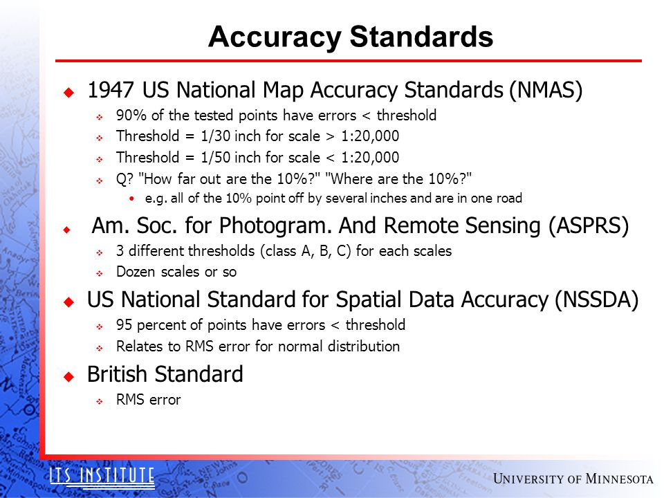Accuracy Standards u 1947 US National Map Accuracy Standards (NMAS) v 90% of the tested points have errors < threshold v Threshold = 1/30 inch for scale > 1:20,000 v Threshold = 1/50 inch for scale < 1:20,000 v Q.