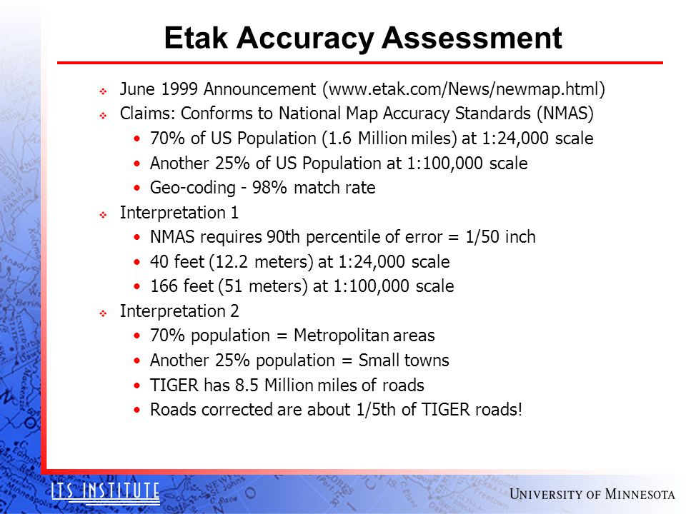 Etak Accuracy Assessment v June 1999 Announcement (www.etak.com/News/newmap.html) v Claims: Conforms to National Map Accuracy Standards (NMAS) 70% of US Population (1.6 Million miles) at 1:24,000 scale Another 25% of US Population at 1:100,000 scale Geo-coding - 98% match rate v Interpretation 1 NMAS requires 90th percentile of error = 1/50 inch 40 feet (12.2 meters) at 1:24,000 scale 166 feet (51 meters) at 1:100,000 scale v Interpretation 2 70% population = Metropolitan areas Another 25% population = Small towns TIGER has 8.5 Million miles of roads Roads corrected are about 1/5th of TIGER roads!