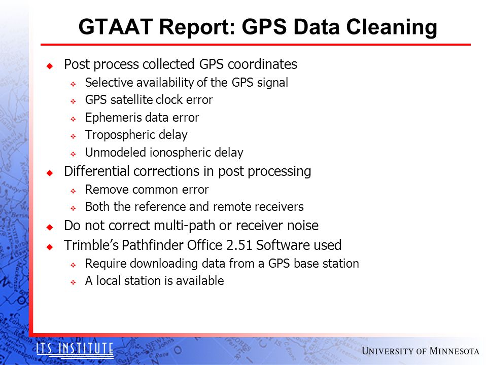GTAAT Report: GPS Data Cleaning u Post process collected GPS coordinates v Selective availability of the GPS signal v GPS satellite clock error v Ephemeris data error v Tropospheric delay v Unmodeled ionospheric delay u Differential corrections in post processing v Remove common error v Both the reference and remote receivers u Do not correct multi-path or receiver noise u Trimble's Pathfinder Office 2.51 Software used v Require downloading data from a GPS base station v A local station is available