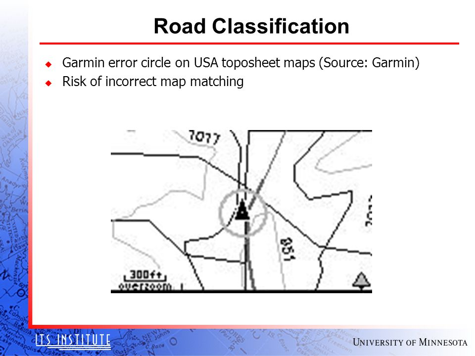 Road Classification u Garmin error circle on USA toposheet maps (Source: Garmin) u Risk of incorrect map matching