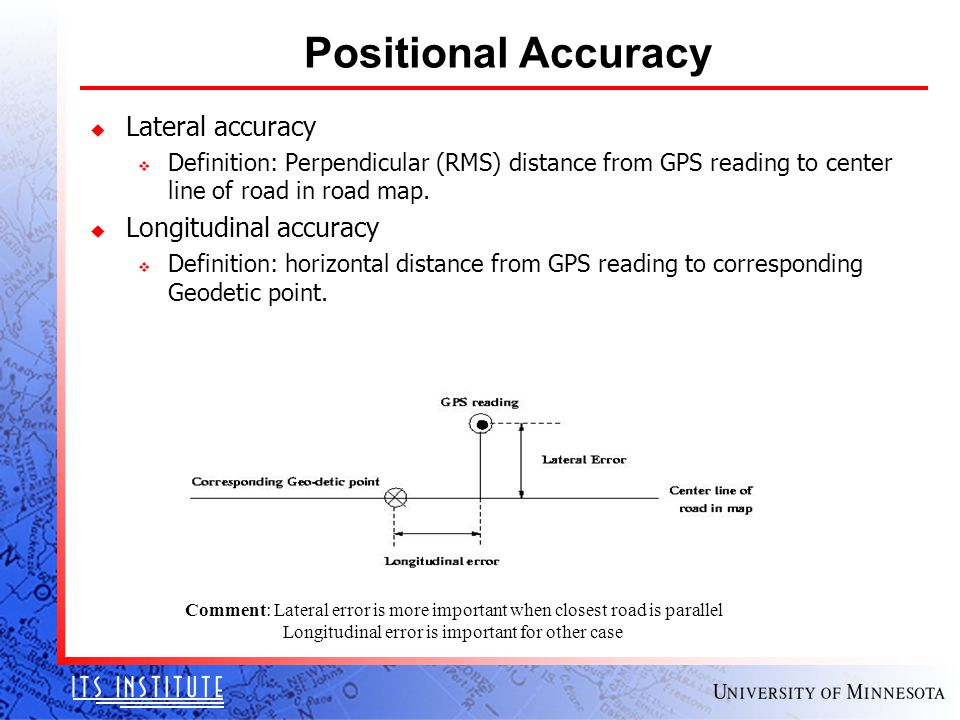 Positional Accuracy u Lateral accuracy v Definition: Perpendicular (RMS) distance from GPS reading to center line of road in road map.