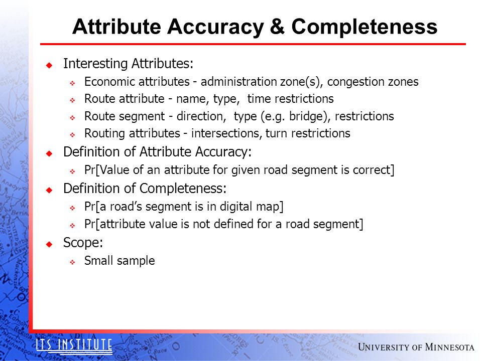 Attribute Accuracy & Completeness u Interesting Attributes: v Economic attributes - administration zone(s), congestion zones v Route attribute - name, type, time restrictions v Route segment - direction, type (e.g.