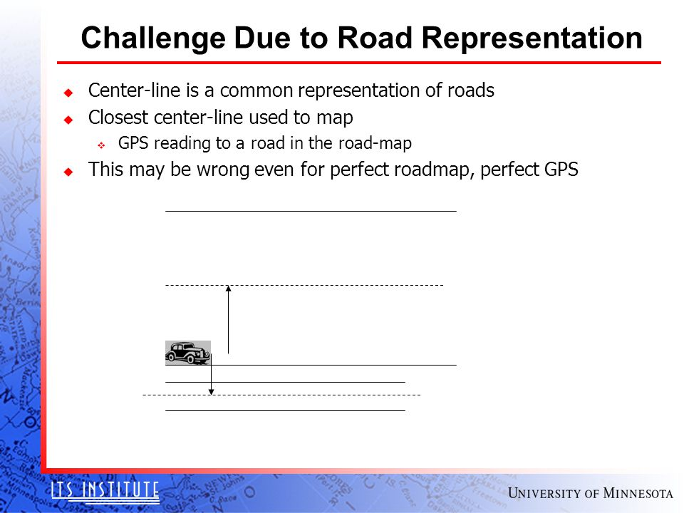 Challenge Due to Road Representation u Center-line is a common representation of roads u Closest center-line used to map v GPS reading to a road in the road-map u This may be wrong even for perfect roadmap, perfect GPS
