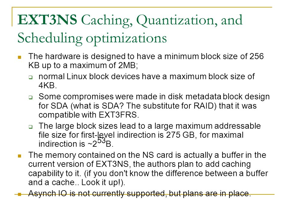 EXT3NS Caching, Quantization, and Scheduling optimizations The hardware is designed to have a minimum block size of 256 KB up to a maximum of 2MB;  normal Linux block devices have a maximum block size of 4KB.