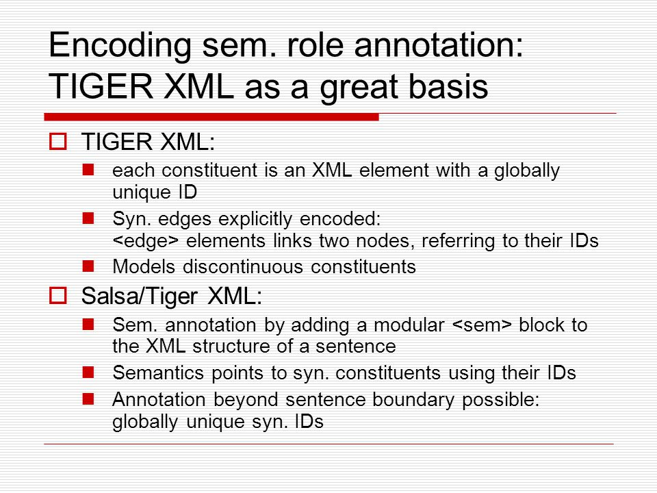 Encoding sem. role annotation: TIGER XML as a great basis  TIGER XML: each constituent is an XML element with a globally unique ID Syn. edges explici