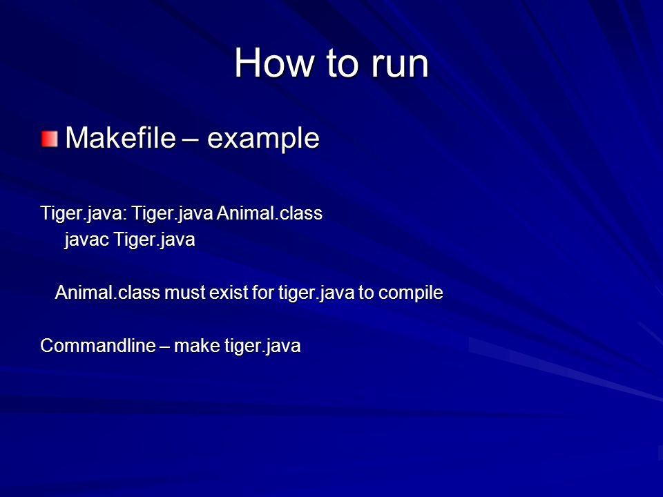 How to run Makefile – example Tiger.java: Tiger.java Animal.class javac Tiger.java Animal.class must exist for tiger.java to compile Animal.class must