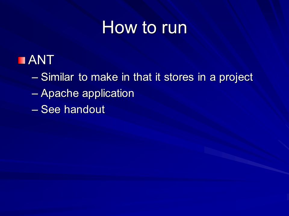 How to run ANT –Similar to make in that it stores in a project –Apache application –See handout