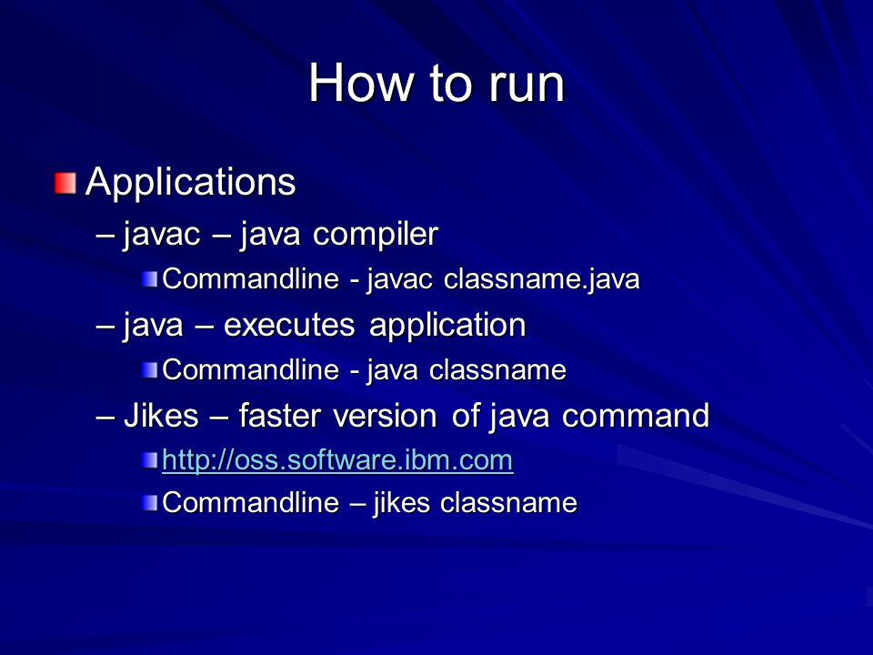 How to run Applications –javac – java compiler Commandline - javac classname.java –java – executes application Commandline - java classname –Jikes – f