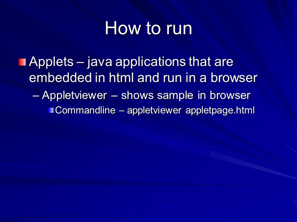 How to run Applets – java applications that are embedded in html and run in a browser –Appletviewer – shows sample in browser Commandline – appletview
