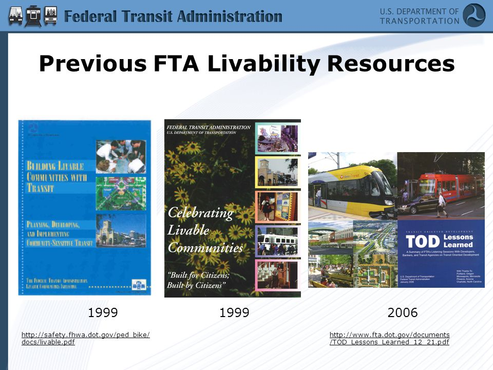 Previous FTA Livability Resources 1999 2006 http://safety.fhwa.dot.gov/ped_bike/ docs/livable.pdf http://www.fta.dot.gov/documents /TOD_Lessons_Learned_12_21.pdf