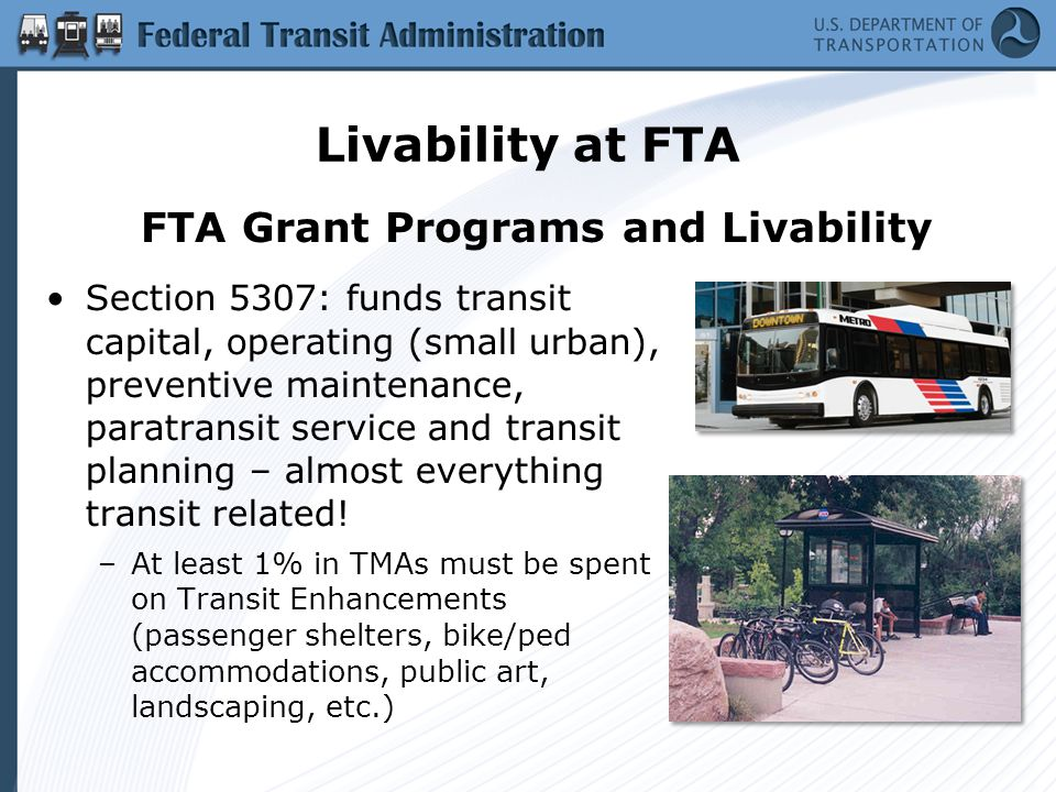 Livability at FTA Section 5307: funds transit capital, operating (small urban), preventive maintenance, paratransit service and transit planning – almost everything transit related.