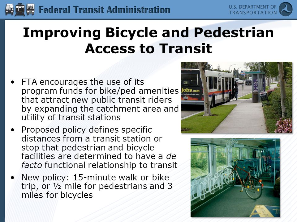 Improving Bicycle and Pedestrian Access to Transit FTA encourages the use of its program funds for bike/ped amenities that attract new public transit riders by expanding the catchment area and utility of transit stations Proposed policy defines specific distances from a transit station or stop that pedestrian and bicycle facilities are determined to have a de facto functional relationship to transit New policy: 15-minute walk or bike trip, or ½ mile for pedestrians and 3 miles for bicycles