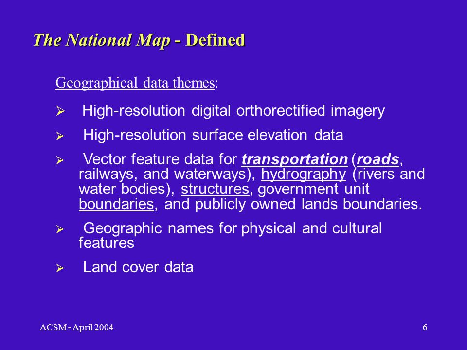 ACSM - April 20045 The National Map - Defined TNM will be a seamless, geographically complete, and continuously maintained set of geographic base information for the entire nation.