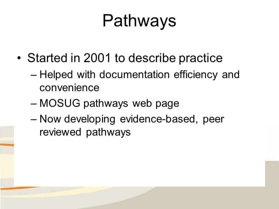 Pathways Started in 2001 to describe practice –Helped with documentation efficiency and convenience –MOSUG pathways web page –Now developing evidence-based, peer reviewed pathways