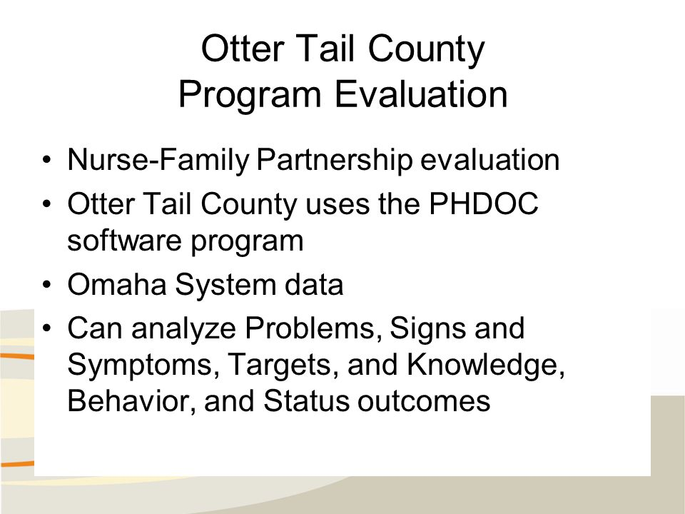 Otter Tail County Program Evaluation Nurse-Family Partnership evaluation Otter Tail County uses the PHDOC software program Omaha System data Can analyze Problems, Signs and Symptoms, Targets, and Knowledge, Behavior, and Status outcomes