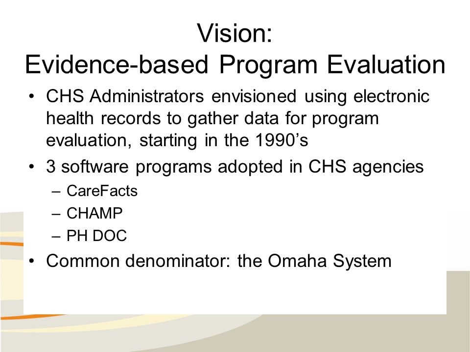 Vision: Evidence-based Program Evaluation CHS Administrators envisioned using electronic health records to gather data for program evaluation, starting in the 1990's 3 software programs adopted in CHS agencies –CareFacts –CHAMP –PH DOC Common denominator: the Omaha System