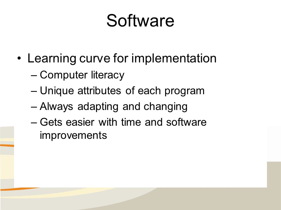 Software Learning curve for implementation –Computer literacy –Unique attributes of each program –Always adapting and changing –Gets easier with time and software improvements