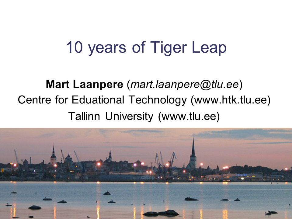 10 years of Tiger Leap Mart Laanpere (mart.laanpere@tlu.ee) Centre for Eduational Technology (www.htk.tlu.ee) Tallinn University (www.tlu.ee)