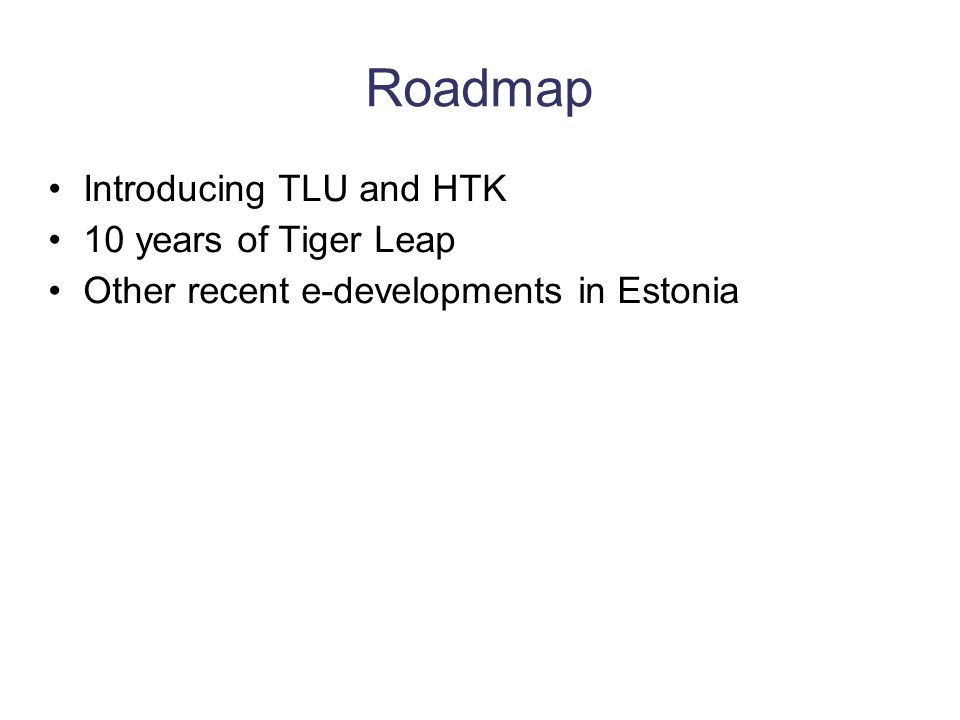 Roadmap Introducing TLU and HTK 10 years of Tiger Leap Other recent e-developments in Estonia