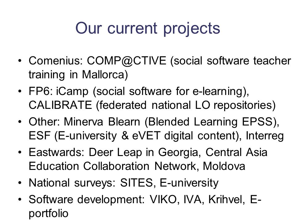 Our current projects Comenius: COMP@CTIVE (social software teacher training in Mallorca) FP6: iCamp (social software for e-learning), CALIBRATE (federated national LO repositories) Other: Minerva Blearn (Blended Learning EPSS), ESF (E-university & eVET digital content), Interreg Eastwards: Deer Leap in Georgia, Central Asia Education Collaboration Network, Moldova National surveys: SITES, E-university Software development: VIKO, IVA, Krihvel, E- portfolio