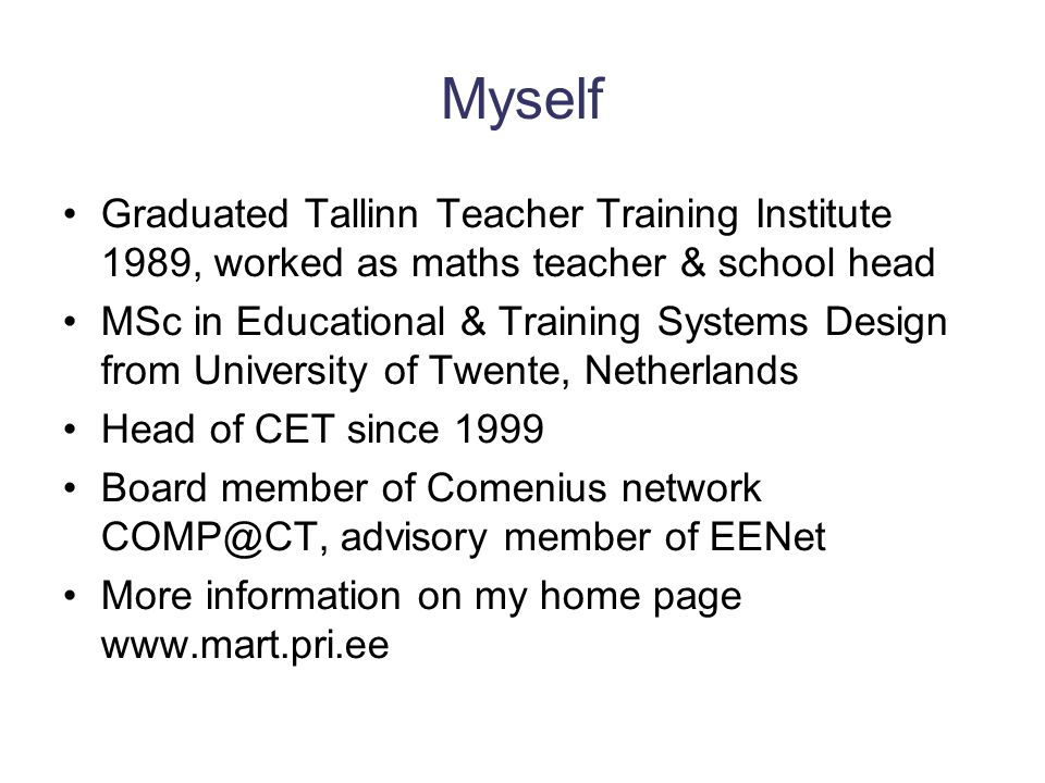 Myself Graduated Tallinn Teacher Training Institute 1989, worked as maths teacher & school head MSc in Educational & Training Systems Design from University of Twente, Netherlands Head of CET since 1999 Board member of Comenius network COMP@CT, advisory member of EENet More information on my home page www.mart.pri.ee