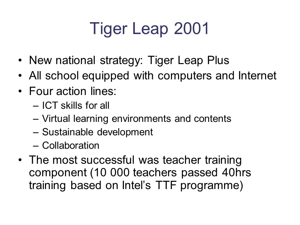 Tiger Leap 2001 New national strategy: Tiger Leap Plus All school equipped with computers and Internet Four action lines: –ICT skills for all –Virtual learning environments and contents –Sustainable development –Collaboration The most successful was teacher training component (10 000 teachers passed 40hrs training based on Intel's TTF programme)