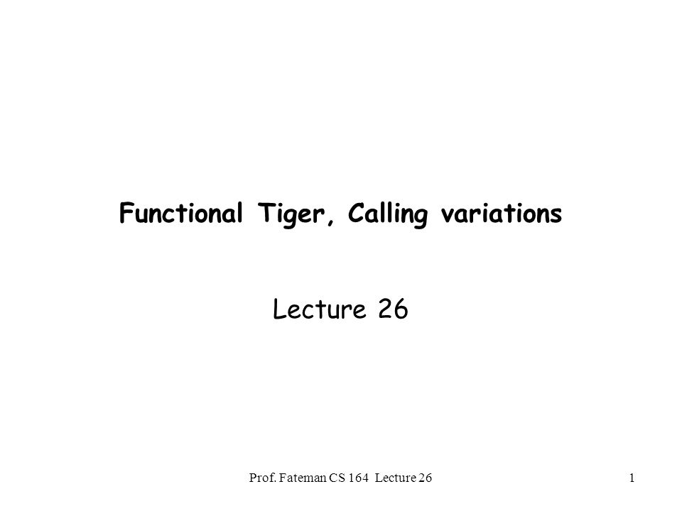 Prof. Fateman CS 164 Lecture 261 Functional Tiger, Calling variations Lecture 26