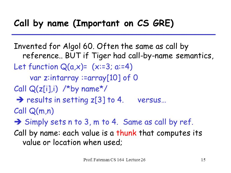 Prof. Fateman CS 164 Lecture 2615 Call by name (Important on CS GRE) Invented for Algol 60.