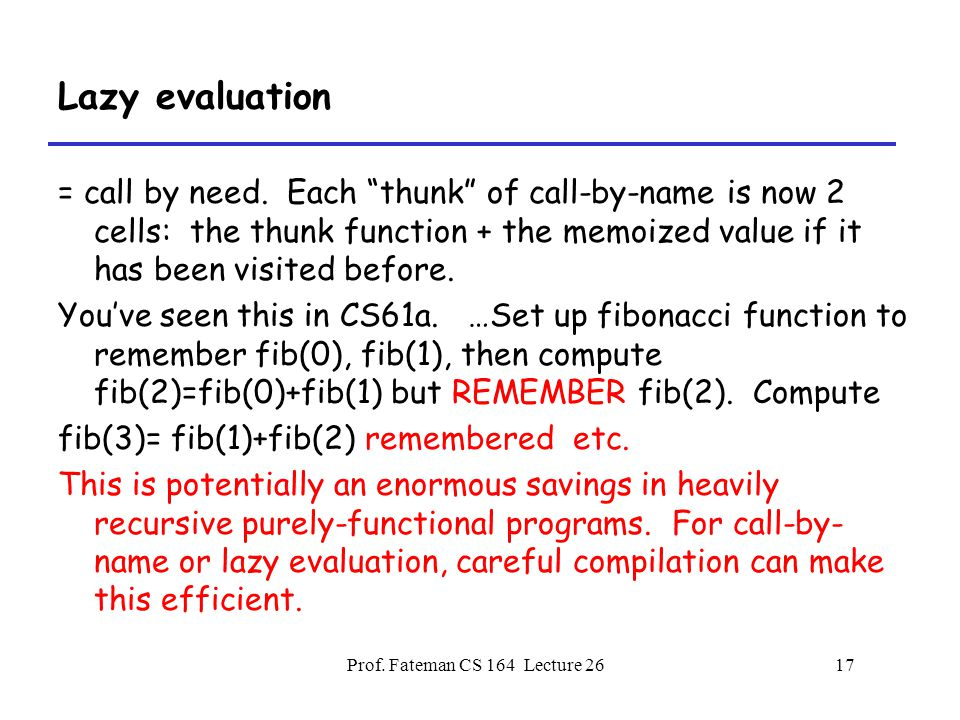 Prof. Fateman CS 164 Lecture 2617 Lazy evaluation = call by need.