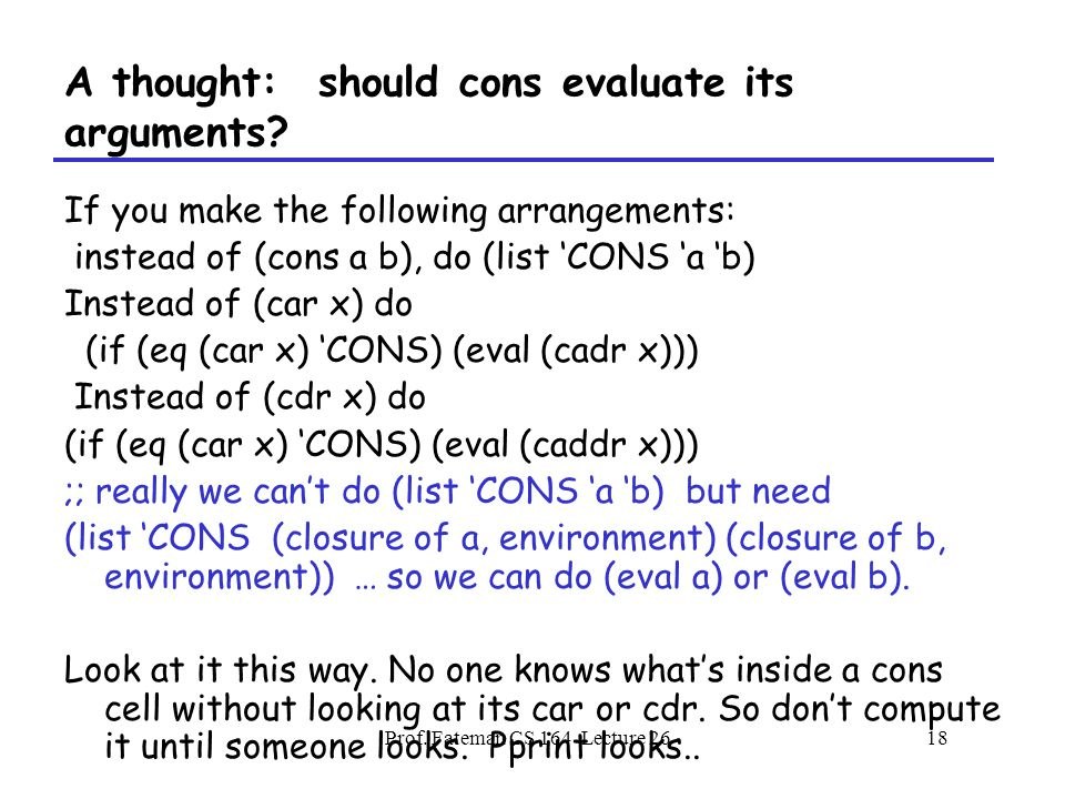 Prof. Fateman CS 164 Lecture 2618 A thought: should cons evaluate its arguments.
